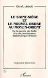 Gérald Arboit - Le Saint-siège et le nouvel ordre au Moyen-Orient - De la guerre du Golfe à la reconnaissance diplomatique d'Israël.