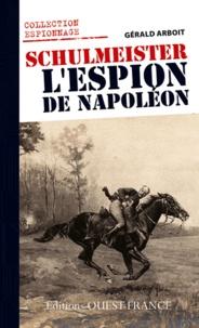 Gérald Arboit - Schulmeister, l'espion de Napoléon - Le renseignement en Allemagne et en Autriche sous Napoléon.