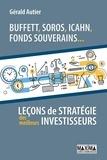 Gérald Autier - Buffet, Soros, Icahn, Fonds souverains... - Leçons de stratégie des meilleurs investisseurs.