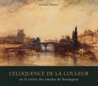 Gérald Bauer - L'éloquence de la couleur ou le Génie des émules de Bonington.