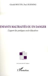 Gérald Boutin et Paul Durning - Enfants maltraités ou en danger - L'apport des pratiques socio-éducatives.