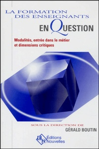 Gérald Boutin et  Collectif - La formation des enseignants en question - Modalités, entrée dans le métier et dimensions critiques.