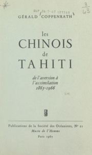 Gérald Coppenrath - Les chinois de Tahiti - De l'aversion à l'assimilation, 1865-1966.