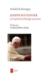 Joseph Ratzinger et l'esprit de la liturgie ancienne - Gérald de Servigny |