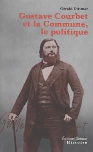 Gustave Courbet et la Commune, le politique - Gérald Dittmar |