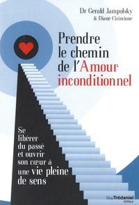 Gerald-G Jampolsky et Diane-V Cirincione - Prendre le chemin de l'amour inconditionnel - Se libérer du passé et ouvrir son coeur à une vie pleine de sens.