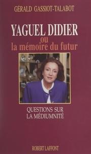 Gérald Gassiot-Talabot - Yaguel Didier ou la mémoire du futur - Questions sur la médiumnité.