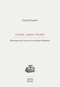 Gérald Gaudet - Écrire, aimer, penser - Entretiens sur l'essai et la création littéraire.