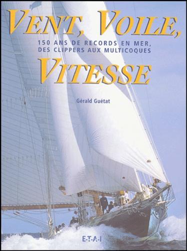 Gérald Guétat - Vent, Voile, Vitesse - 150 ans de records en mer, des clippers aux multicoques.