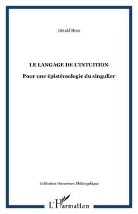 Gérald Hess - Le langage de l'intuition - Pour une épistémologie du singulier.