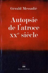 Gerald Messadié - Autopsie de l'atroce XXe siècle.