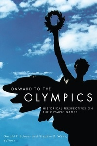 Gerald P. Schaus et Stephen R. Wenn - Onward to the Olympics - Historical Perspectives on the Olympic Games.