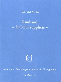 """Gérald Stehr - Rimbaud, """" le Coeur supplicié """"."""