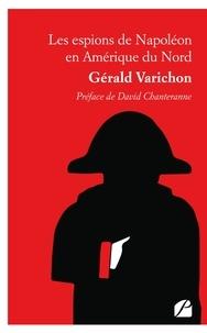 Gerald Varichon - Les espions de Napoléon en Amérique du Nord.