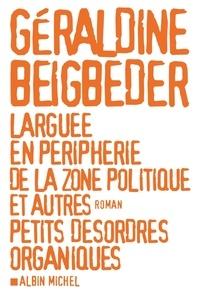 Géraldine Beigbeder - Larguée en périphérie de la zone politique et autres petits désordres organiques.