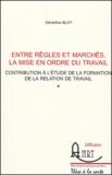 Géraldine Bloy - Entre règles et marchés, la mise en ordre du travail - Contribution à l'étude de la formation de la relation de travail.