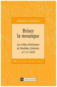 Géraldine Chatelard - Briser la mosaïque - Les tribus chrétiennes de Madaba, Jordanie, XIXe-XXe siècle.