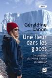 Géraldine Danon - Une fleur dans les glaces - Le passage du Nord-Ouest en famille.
