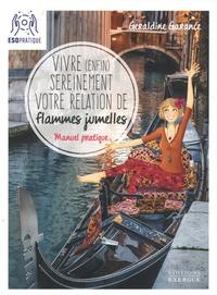Géraldine Garance - Vivre (enfin) sereinement votre relation de flammes jumelles - Manuel pratique pour comprendre ce que vous vivez, faire avancer votre relation, et profiter pleinement de votre complétude.