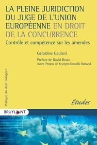 Géraldine Gaulard - La pleine juridiction du juge de l'Union européenne en droit de la concurrence - Contrôle et compétence sur les amendes.