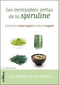 Géraldine Laval Legrain et Benoît Legrain - Les incroyables vertus de la spiruline - Un aliment d'exception.