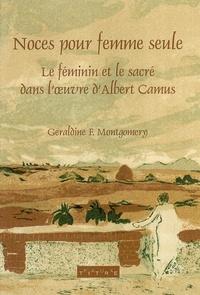 Geraldine Montgomery - Noces pour une femme seule - Le féminin et le sacré dans l'oeuvre d'Albert Camus.