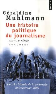 Géraldine Muhlmann - Une histoire politique du journalisme - XIXe-XXe siècle.