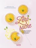 Géraldine Olivo et Myriam Gauthier-Moreau - Zéro sucre - Desserts 100 % gourmands, sans sucres ajoutés ni édulcorants.