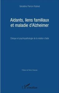 Géraldine Pierron-Robinet - Aidants, liens familiaux et maladie d'Alzheimer - Clinique et psychopathologie de la relation d'aide.