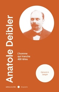 Gérard A. Jaeger - Anatole Deibler - L'homme qui trancha 400 têtes.