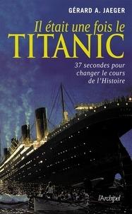 Gérard-A Jaeger et Gérard A. Jaeger - Il était une fois le Titanic.