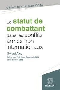 Gérard Aivo - Le statut de combattant dans les conflits armés non internationaux - Etude critique de droit international humanitaire.