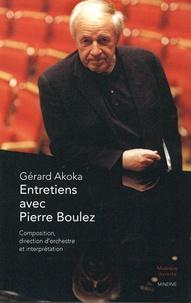 Gérard Akoka - Entretiens avec Pierre Boulez - Composition, direction d'orchestre et interprétation.
