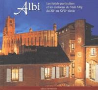 Gérard Alquier - Albi - Les hôtels particuliers et les maisons du Vieil Alby du XIIe au XVIIIe siècle.
