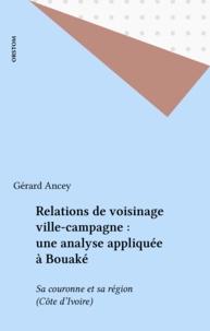 Gérard Ancey - Relations de voisinage ville-campagne : une analyse appliquée à Bouaké - Sa couronne et sa région (Côte d'Ivoire).