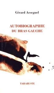 Gérard Arseguel - Autobiographie du bras gauche - Suivi de Esthétique de l'abandon et Théorie de l'envol.