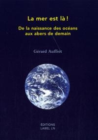 Gérard Auffret - La mer est là ! - De la naissance des océans aux abers de demain.