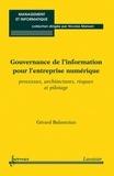Gérard Balantzian - Gouvernance de l'information pour l'entreprise numérique - Processus, architectures, risques et pilotage.