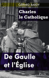 Gérard Bardy - Charles le Catholique - De Gaulle et l'Eglise.