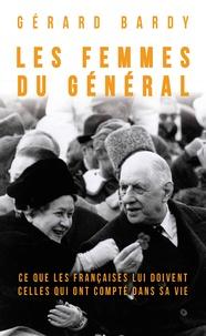 Gérard Bardy - Les femmes du général - Ce que les françaises lui doivent. Celles qui ont compté dans sa vie.