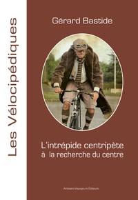 Gérard Bastide - L'intrépide centripète à la recherche du centre.