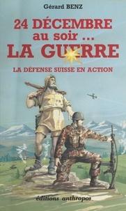 Gérard Benz - 24 décembre au soir, la guerre - La défense suisse en action.