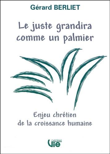 Gérard Berliet - Le juste grandira comme un palmier - Enjeu chrétien de la croissance humaine.