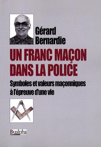 Gérard Bernardie - Un Franc-maçon dans la police - Symboles et valeurs maçonniques à l'épreuve d'une vie.