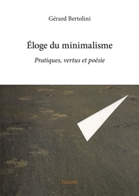 Gérard Bertolini - Eloge du minimalisme - Pratiques, vertus et poésie.