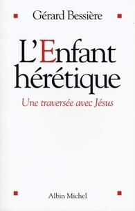 Gérard Bessière - L'Enfant hérétique - Une traversée avec Jésus.