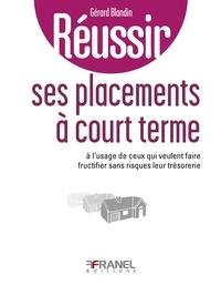 Gérard Blandin - Réussir ses placements à court terme - A l'usage de ceux qui veulent faire fructifier sans risques leur trésorerie.