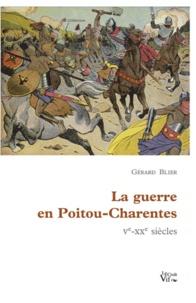 Gérard Blier - La guerre en Poitou-Charentes - Ve-XXe siècles.
