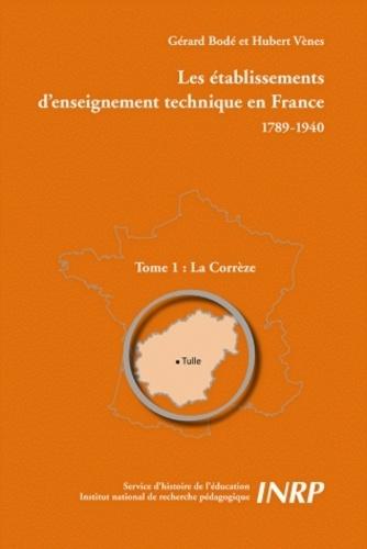 Gérard Bodé et Hubert Vènes - Les établissements d'enseignement technique en France 1789-1940 - Tome 1, La Corrèze.
