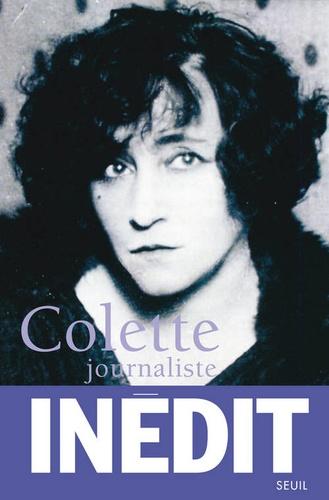 Colette journaliste. Chroniques et reportages 1893-1955
